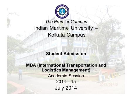 The Legacy Campus Indian Maritime University – Kolkata Campus Student Admission MBA (Logistics) Academic Session 2013 – 14 June 2013 The Premier Campus.