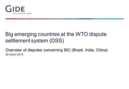 Big emerging countries at the WTO dispute settlement system (DSS) Overview of disputes concerning BIC (Brazil, India, China) 26 March 2015.