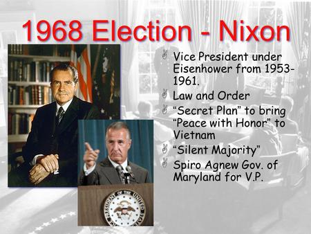 "1968 Election - Nixon Vice President under Eisenhower from 1953- 1961. Law and Order "" Secret Plan "" to bring "" Peace with Honor "" to Vietnam "" Silent."