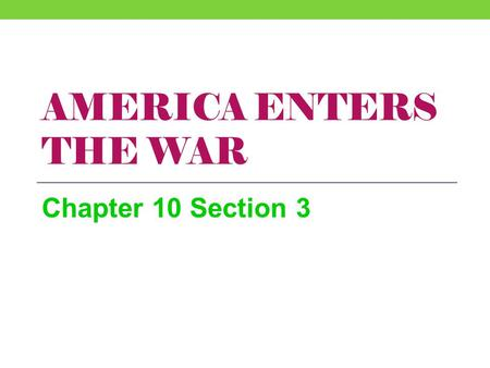 America Enters the War Chapter 10 Section 3.