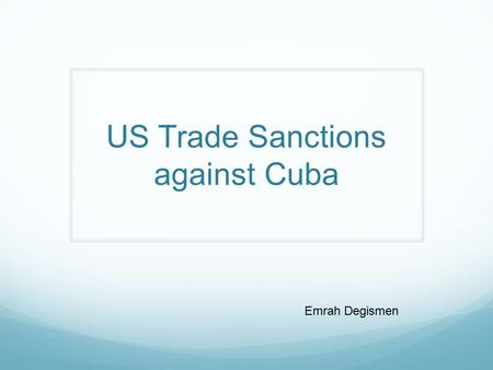US Trade Sanctions against Cuba Emrah Degismen. Brief History Embargo against Cuba Economic Financial Commercial Began in 1960.