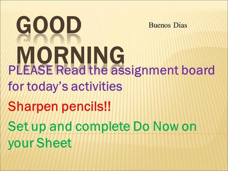 PLEASE Read the assignment board for today's activities Sharpen pencils!! Set up and complete Do Now on your Sheet Buenos Dias.