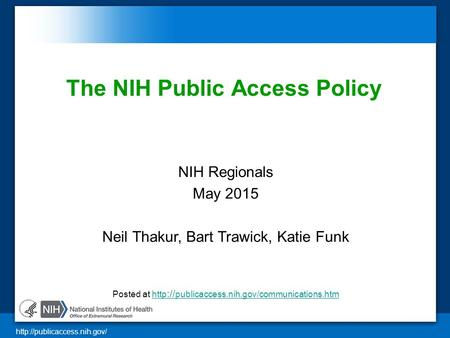 The NIH Public Access Policy NIH Regionals May 2015 Neil Thakur, Bart Trawick, Katie Funk Posted at http :// publicaccess.nih.gov/communications.htmhttp.