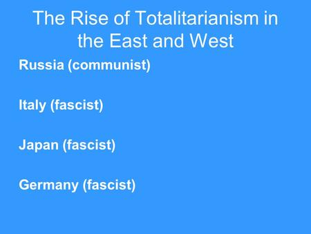 The Rise of Totalitarianism in the East and West Russia (communist) Italy (fascist) Japan (fascist) Germany (fascist)