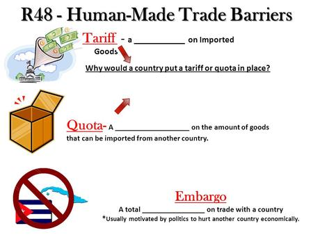 R48 - Human-Made Trade Barriers Tariff - a ____________ on Imported Goods Quota- A ___________________ on the amount of goods that can be imported from.