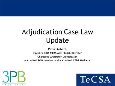 Adjudication Case Law Update Peter Aeberli DipICArb RIBA ARIAS ACE FCIArb Barrister Chartered Arbitrator, Adjudicator Accredited DAB member and accredited.