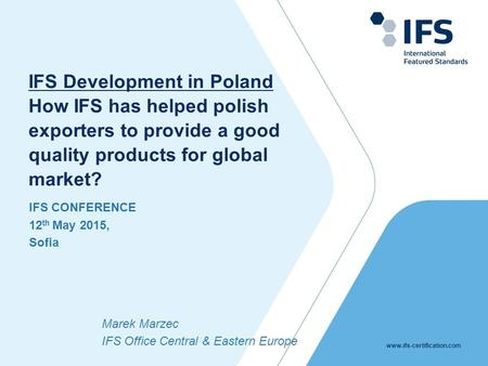 Www.ifs-certification.com IFS CONFERENCE 12 th May 2015, Sofia IFS Development in Poland How IFS has helped polish exporters to provide a good quality.