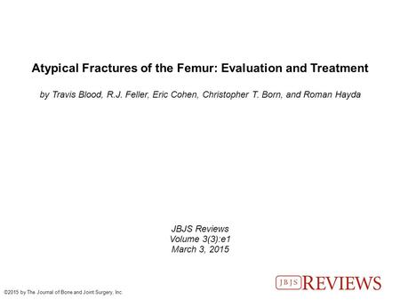 Atypical Fractures of the Femur: Evaluation and Treatment by Travis Blood, R.J. Feller, Eric Cohen, Christopher T. Born, and Roman Hayda JBJS Reviews Volume.