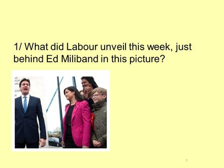 1/ What did Labour unveil this week, just behind Ed Miliband in this picture? 1.