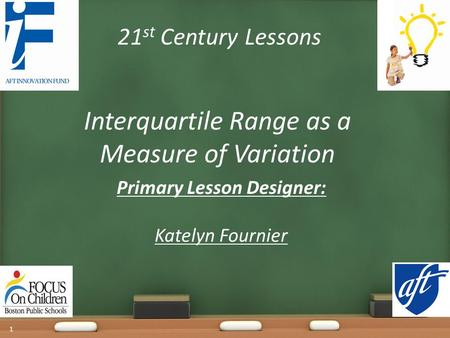 21 st Century Lessons Interquartile Range as a Measure of Variation Primary Lesson Designer: Katelyn Fournier 1.