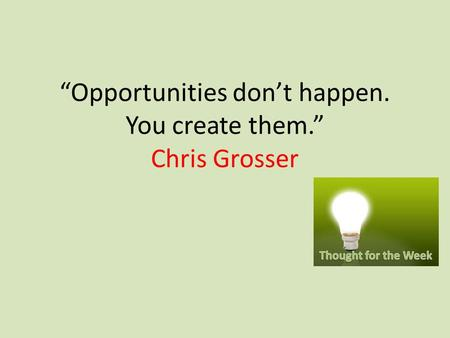 """Opportunities don't happen. You create them."" Chris Grosser."