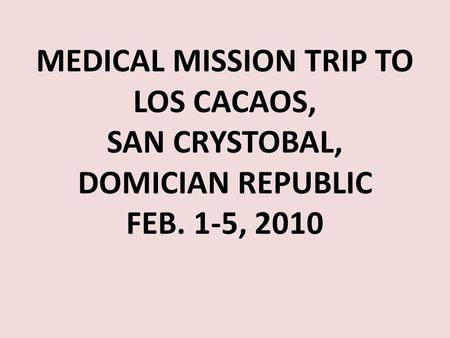 MEDICAL MISSION TRIP TO LOS CACAOS, SAN CRYSTOBAL, DOMICIAN REPUBLIC FEB. 1-5, 2010.