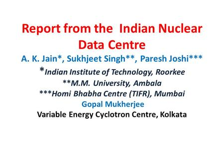 Report from the Indian Nuclear Data Centre A. K. Jain*, Sukhjeet Singh**, Paresh Joshi*** * Indian Institute of Technology, Roorkee **M.M. University,