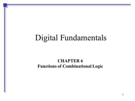 1 Digital Fundamentals CHAPTER 6 Functions of Combinational Logic.