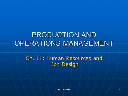 POM - J. Galván 1 PRODUCTION AND OPERATIONS MANAGEMENT Ch. 11: Human Resources and Job Design.