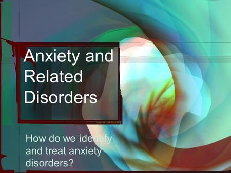 Anxiety and Related Disorders How do we identify and treat anxiety disorders?