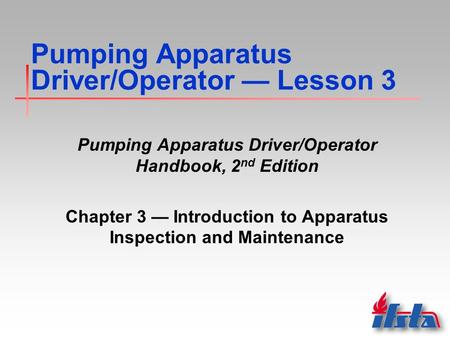 <strong>Pumping</strong> Apparatus Driver/Operator — Lesson 3 <strong>Pumping</strong> Apparatus Driver/Operator Handbook, 2 nd Edition Chapter 3 — Introduction to Apparatus Inspection.