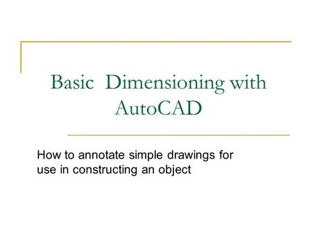 Basic Dimensioning with AutoCAD How to annotate simple drawings for use in constructing an object.