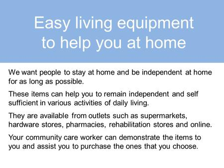 Easy living equipment to help you at home We want people to stay at home and be independent at home for as long as possible. These items can help you to.