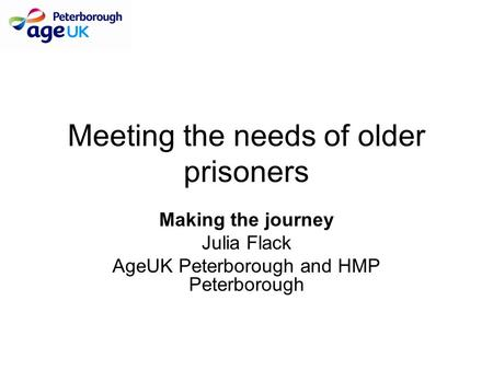 Meeting the needs of older prisoners Making the journey Julia Flack AgeUK Peterborough and HMP Peterborough.