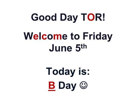 Good Day TOR! Welcome to Friday June 5 th Today is: B Day.