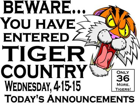 36 Only More, Tigers!. April 15 Benfer, Kreinhop, Kuehnle, & Roth Elementary Schools LOOK UP HERE!