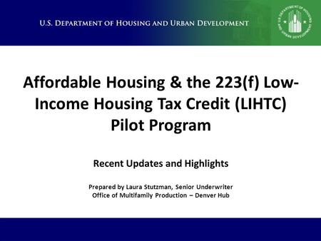 Affordable Housing & the 223(f) Low- Income Housing Tax Credit (LIHTC) Pilot Program Recent Updates and Highlights Prepared by Laura Stutzman, Senior Underwriter.