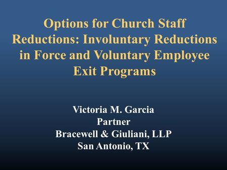 Options for Church Staff Reductions: Involuntary Reductions in Force and Voluntary Employee Exit Programs Victoria M. Garcia Partner Bracewell & Giuliani,