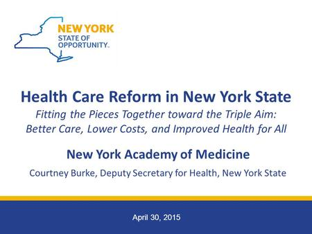 April 30, 2015 New York Academy of Medicine Courtney Burke, Deputy Secretary for Health, New York State Health Care Reform in New York State Fitting the.