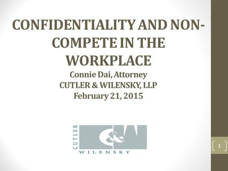 CONFIDENTIALITY AND NON- COMPETE IN THE WORKPLACE Connie Dai, Attorney CUTLER & WILENSKY, LLP February 21, 2015 1.