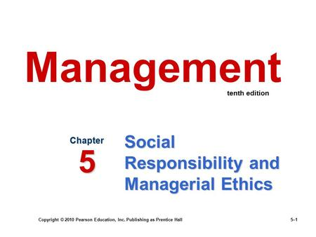 Copyright © 2010 Pearson Education, Inc. Publishing as Prentice Hall 5–1 Social Responsibility and Managerial Ethics Chapter 5 Management tenth edition.