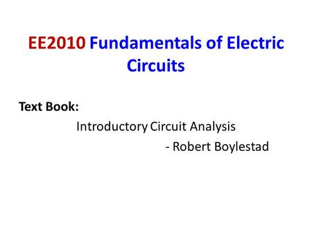 EE2010 Fundamentals of Electric Circuits Text Book: Introductory Circuit Analysis - Robert Boylestad.
