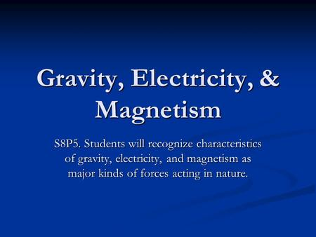 Gravity, Electricity, & Magnetism S8P5. Students will recognize characteristics of gravity, electricity, and magnetism as major kinds of forces acting.