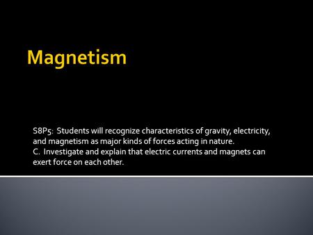 Magnetism S8P5: Students will recognize characteristics of gravity, electricity, and magnetism as major kinds of forces acting in nature. C. Investigate.