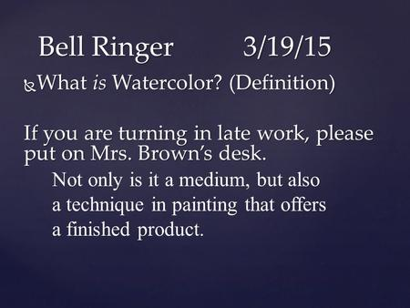  What is Watercolor? (Definition) If you are turning in late work, please put on Mrs. Brown's desk. Bell Ringer3/19/15 Not only is it a medium, but also.