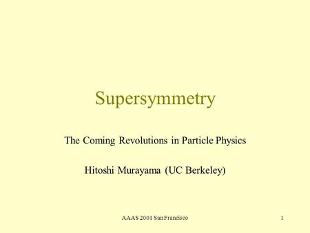 AAAS 2001 San Francisco1 Supersymmetry The Coming Revolutions in Particle Physics Hitoshi Murayama (UC Berkeley)