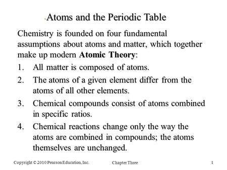 Chemistry is founded on four fundamental assumptions about atoms and matter, which together make up modern Atomic Theory: 1.All matter is composed of atoms.