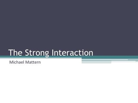 The Strong Interaction Michael Mattern. Contents The fundamental forces History The need of a strong force The Therory from Yukawa The pion as the mediator.