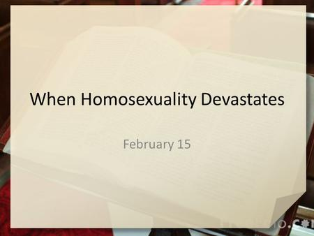 When Homosexuality Devastates February 15. Think about this … As a young person, how did you decide whether something was right or wrong for you to do?