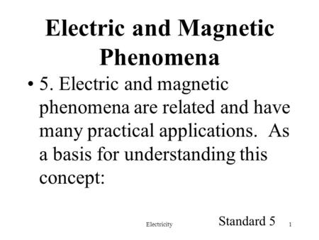 Electricity1 Electric and Magnetic Phenomena 5. Electric and magnetic phenomena are related and have many practical applications. As a basis for understanding.