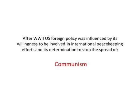 After WWII US foreign policy was influenced by its willingness to be involved in international peacekeeping efforts and its determination to stop the spread.