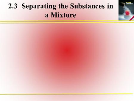 2.3Separating the Substances in a Mixture. Separating Mixed Substances Types of Separation Mechanical Means of Separation Density Separation Centrifugation.