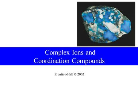 Prentice-Hall © 2002 Complex Ions and Coordination Compounds.
