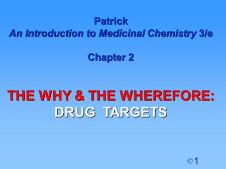 1 © Patrick An Introduction to Medicinal Chemistry 3/e Chapter 2 THE WHY & THE WHEREFORE: DRUG TARGETS.