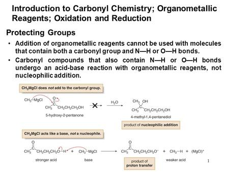1 Protecting Groups Addition of organometallic reagents cannot be used with molecules that contain both a carbonyl group and N—H or O—H bonds. Carbonyl.