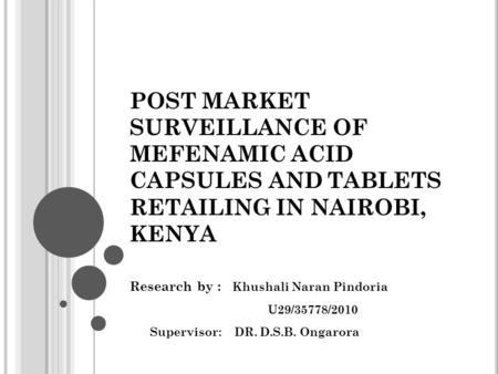 POST MARKET SURVEILLANCE OF MEFENAMIC ACID CAPSULES AND TABLETS RETAILING IN NAIROBI, KENYA Research by : Khushali Naran Pindoria U29/35778/2010 Supervisor: