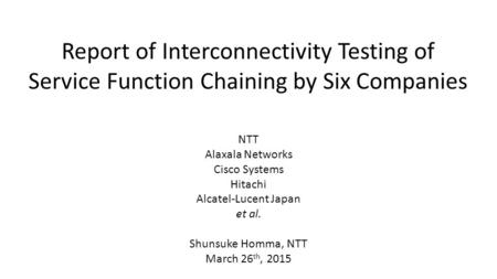 Report of Interconnectivity Testing of Service Function Chaining by Six Companies NTT Alaxala Networks Cisco Systems Hitachi Alcatel-Lucent Japan et al.