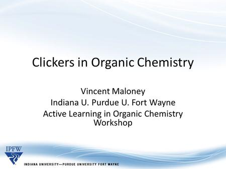 Clickers in Organic Chemistry Vincent Maloney Indiana U. Purdue U. Fort Wayne Active Learning in Organic Chemistry Workshop.