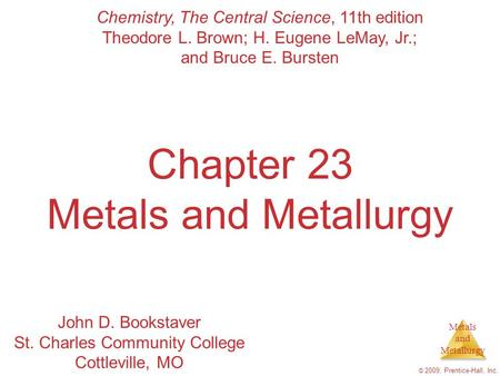 Metals and Metallurgy © 2009, Prentice-Hall, Inc. Chapter 23 Metals and Metallurgy Chemistry, The Central Science, 11th edition Theodore L. Brown; H. Eugene.