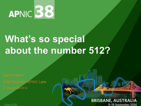 What's so special about the number 512? Geoff Huston Chief Scientist, APNIC Labs 17 September 2014.
